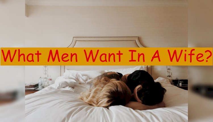 Revealed! 10 Things Men Want Most In a Wife